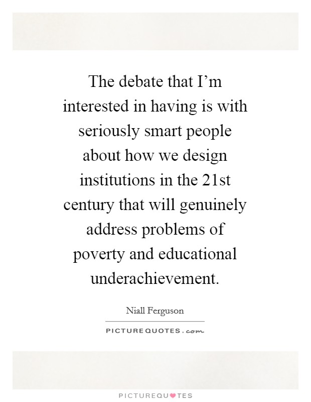 The debate that I'm interested in having is with seriously smart people about how we design institutions in the 21st century that will genuinely address problems of poverty and educational underachievement Picture Quote #1