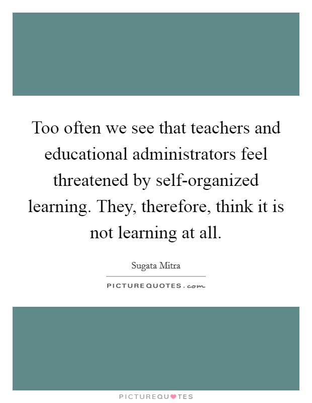 Too often we see that teachers and educational administrators feel threatened by self-organized learning. They, therefore, think it is not learning at all Picture Quote #1