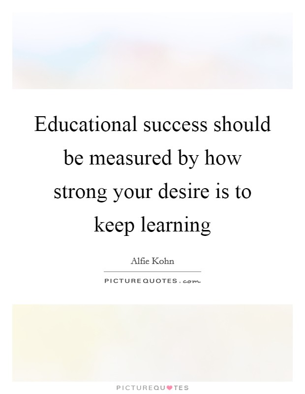 Educational success should be measured by how strong your desire is to keep learning Picture Quote #1