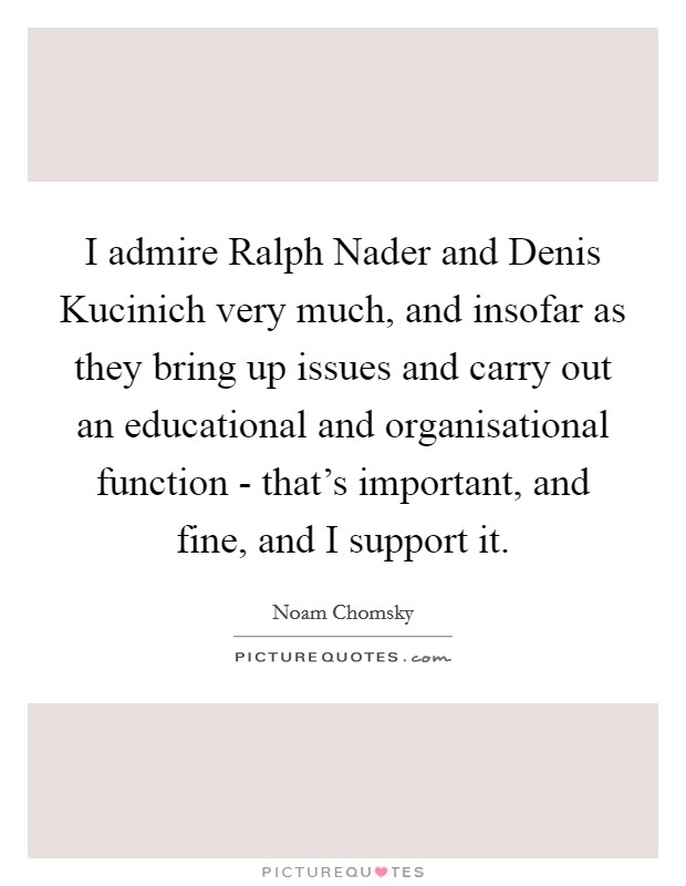 I admire Ralph Nader and Denis Kucinich very much, and insofar as they bring up issues and carry out an educational and organisational function - that's important, and fine, and I support it Picture Quote #1