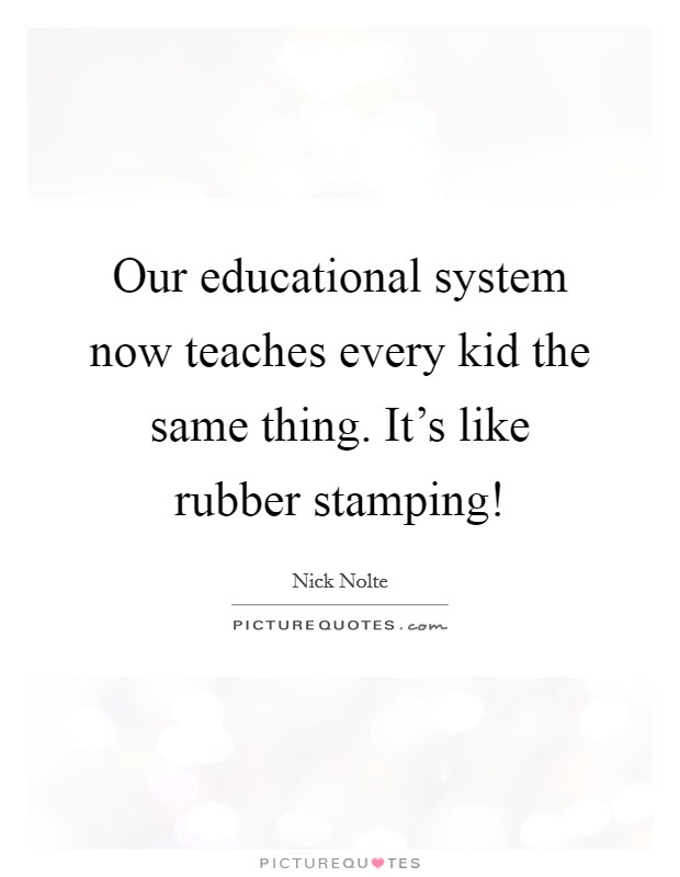 Our educational system now teaches every kid the same thing. It's like rubber stamping! Picture Quote #1