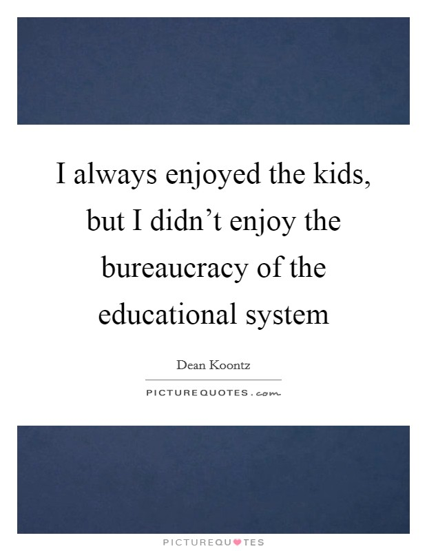 I always enjoyed the kids, but I didn't enjoy the bureaucracy of the educational system Picture Quote #1