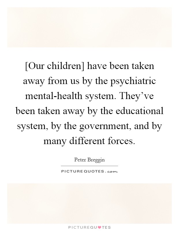 our children have been taken away from us by the psychiatric
