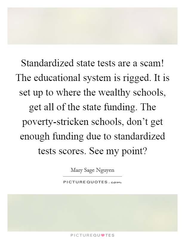 Standardized state tests are a scam! The educational system is rigged. It is set up to where the wealthy schools, get all of the state funding. The poverty-stricken schools, don't get enough funding due to standardized tests scores. See my point? Picture Quote #1