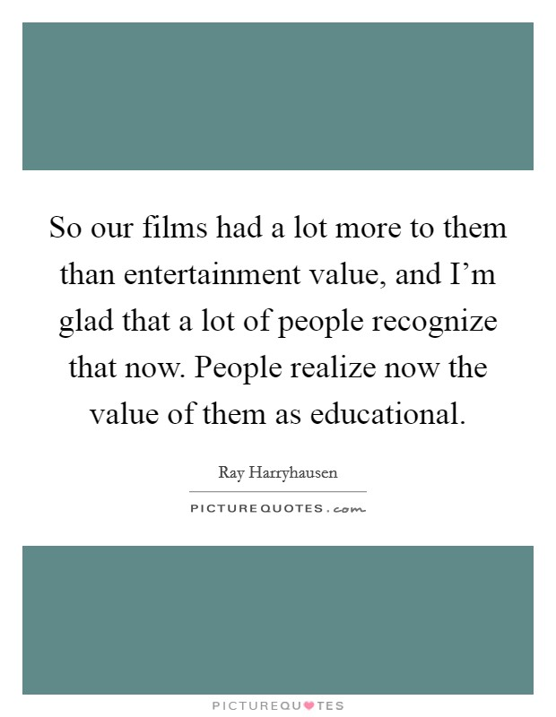 So our films had a lot more to them than entertainment value, and I'm glad that a lot of people recognize that now. People realize now the value of them as educational Picture Quote #1