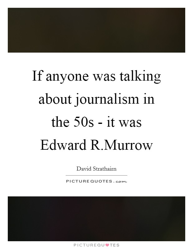 If anyone was talking about journalism in the  50s - it was Edward R.Murrow Picture Quote #1