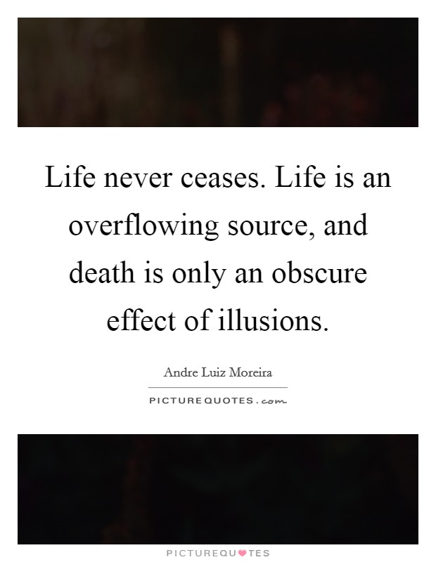 Life never ceases. Life is an overflowing source, and death is only an obscure effect of illusions Picture Quote #1