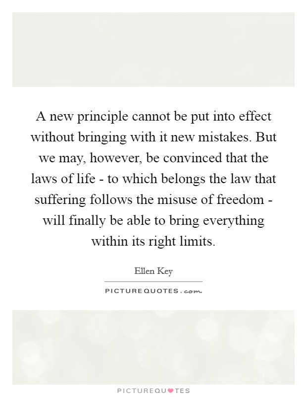 A new principle cannot be put into effect without bringing with it new mistakes. But we may, however, be convinced that the laws of life - to which belongs the law that suffering follows the misuse of freedom - will finally be able to bring everything within its right limits Picture Quote #1