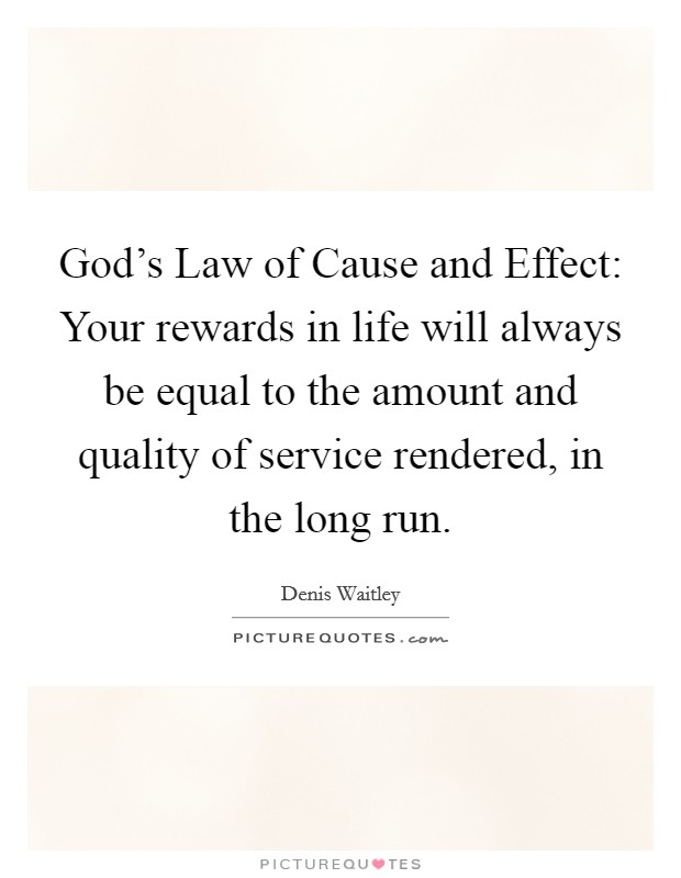 God's Law of Cause and Effect: Your rewards in life will always be equal to the amount and quality of service rendered, in the long run Picture Quote #1