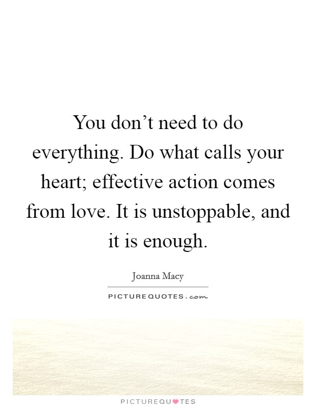 You don't need to do everything. Do what calls your heart; effective action comes from love. It is unstoppable, and it is enough. Picture Quote #1