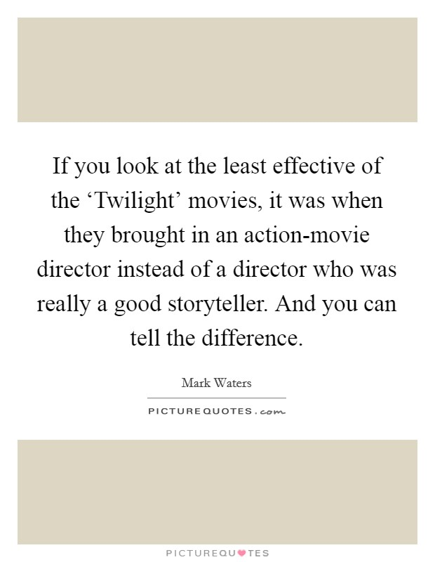 If you look at the least effective of the 'Twilight' movies, it was when they brought in an action-movie director instead of a director who was really a good storyteller. And you can tell the difference Picture Quote #1