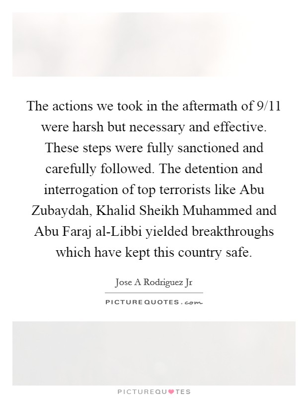 The actions we took in the aftermath of 9/11 were harsh but necessary and effective. These steps were fully sanctioned and carefully followed. The detention and interrogation of top terrorists like Abu Zubaydah, Khalid Sheikh Muhammed and Abu Faraj al-Libbi yielded breakthroughs which have kept this country safe Picture Quote #1