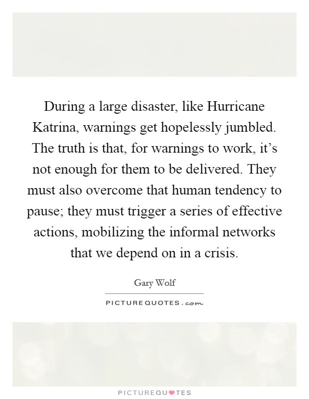 During a large disaster, like Hurricane Katrina, warnings get hopelessly jumbled. The truth is that, for warnings to work, it's not enough for them to be delivered. They must also overcome that human tendency to pause; they must trigger a series of effective actions, mobilizing the informal networks that we depend on in a crisis Picture Quote #1