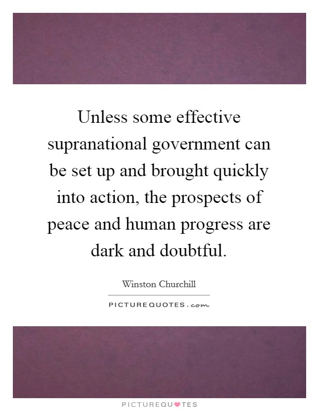 Unless some effective supranational government can be set up and brought quickly into action, the prospects of peace and human progress are dark and doubtful Picture Quote #1