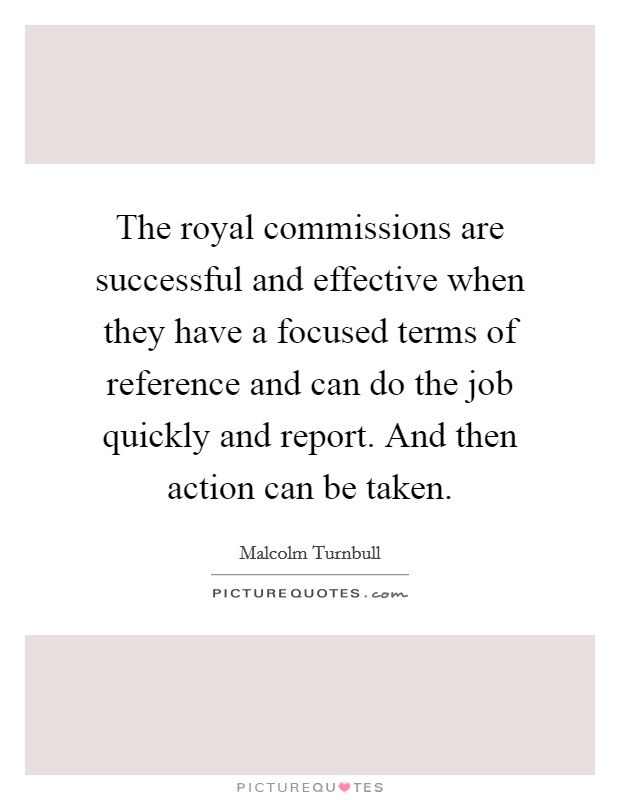 The royal commissions are successful and effective when they have a focused terms of reference and can do the job quickly and report. And then action can be taken Picture Quote #1