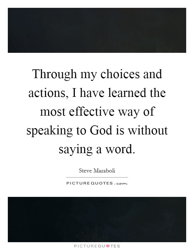 Through my choices and actions, I have learned the most effective way of speaking to God is without saying a word Picture Quote #1
