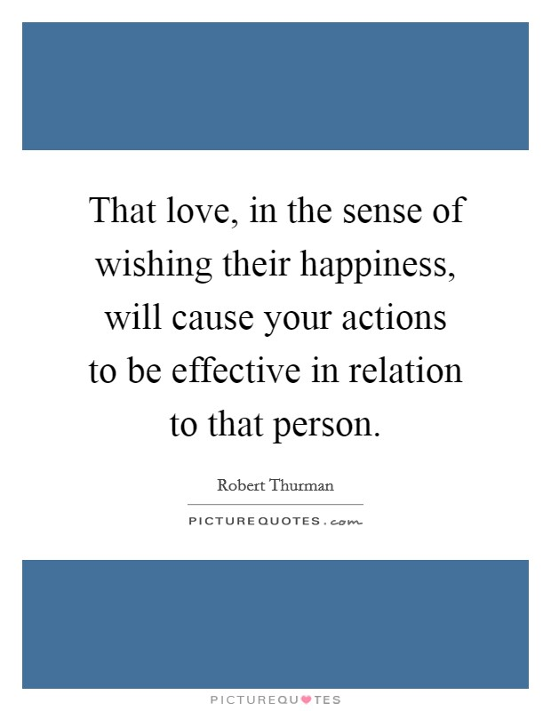 That love, in the sense of wishing their happiness, will cause your actions to be effective in relation to that person. Picture Quote #1