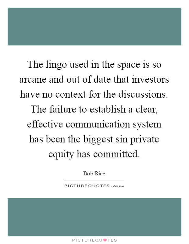The lingo used in the space is so arcane and out of date that investors have no context for the discussions. The failure to establish a clear, effective communication system has been the biggest sin private equity has committed Picture Quote #1