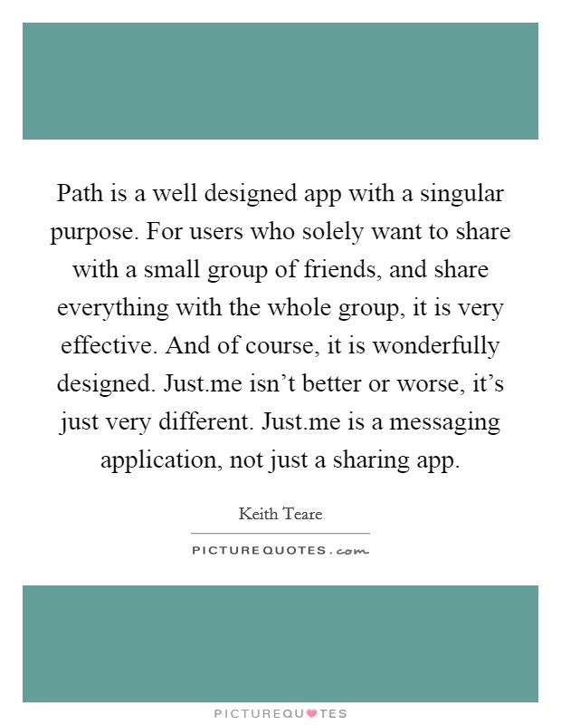 Path is a well designed app with a singular purpose. For users who solely want to share with a small group of friends, and share everything with the whole group, it is very effective. And of course, it is wonderfully designed. Just.me isn't better or worse, it's just very different. Just.me is a messaging application, not just a sharing app Picture Quote #1
