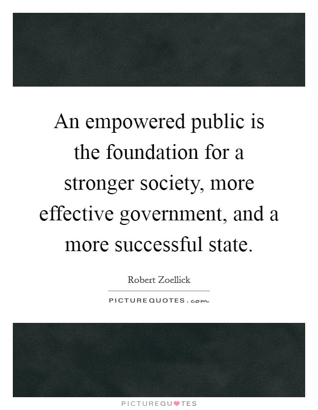 An empowered public is the foundation for a stronger society, more effective government, and a more successful state Picture Quote #1