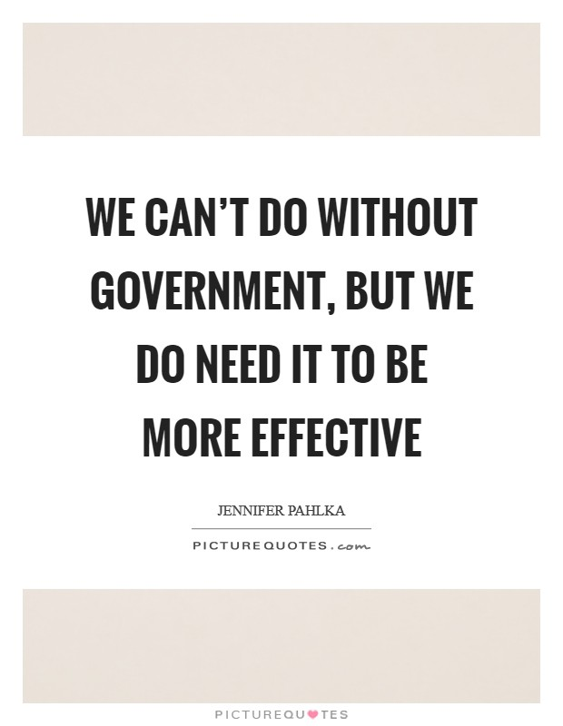 We can't do without government, but we do need it to be more effective Picture Quote #1