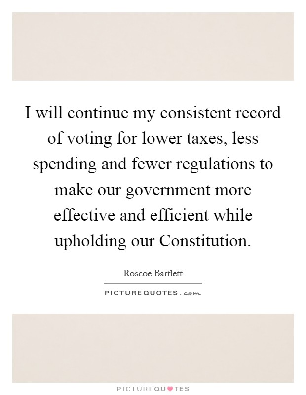 I will continue my consistent record of voting for lower taxes, less spending and fewer regulations to make our government more effective and efficient while upholding our Constitution Picture Quote #1