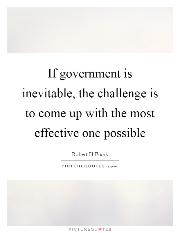 If government is inevitable, the challenge is to come up with the most effective one possible Picture Quote #1