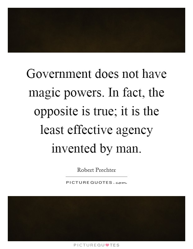 Government does not have magic powers. In fact, the opposite is true; it is the least effective agency invented by man. Picture Quote #1