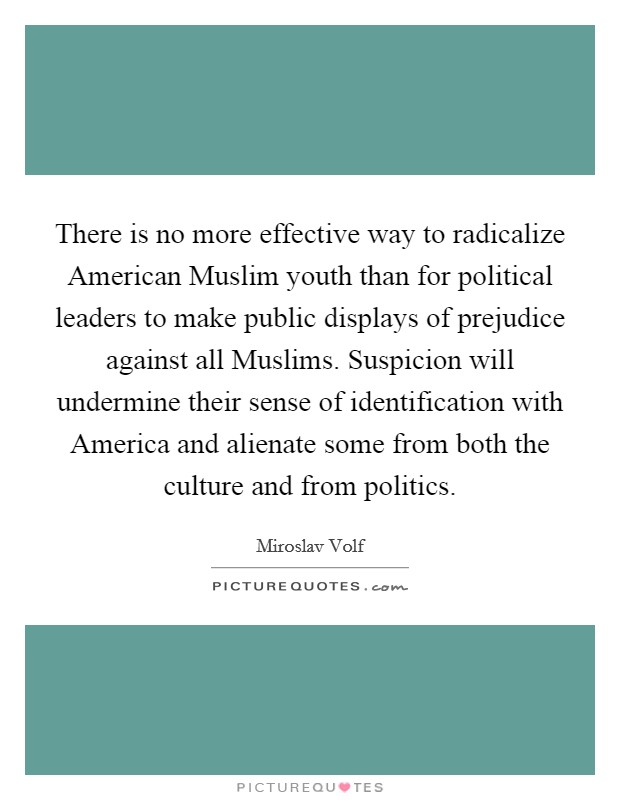 There is no more effective way to radicalize American Muslim youth than for political leaders to make public displays of prejudice against all Muslims. Suspicion will undermine their sense of identification with America and alienate some from both the culture and from politics Picture Quote #1