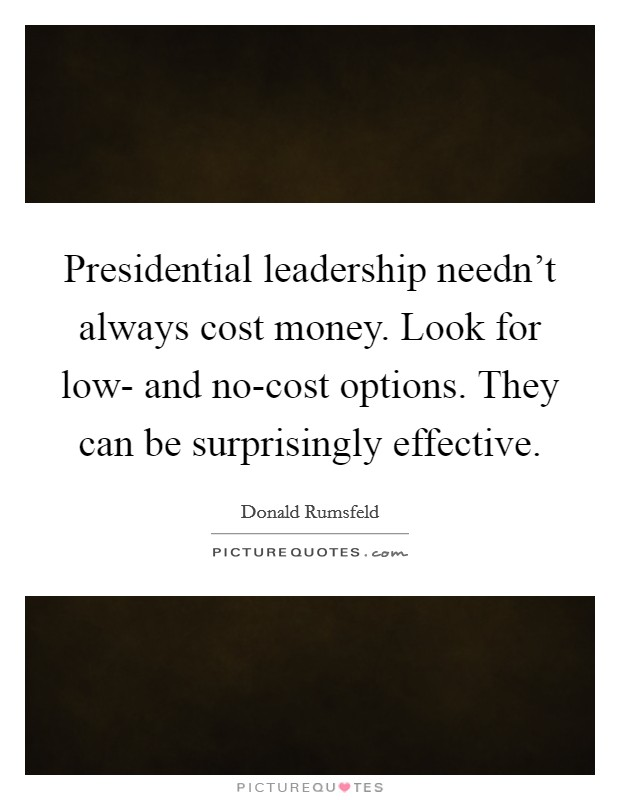 Presidential leadership needn't always cost money. Look for low- and no-cost options. They can be surprisingly effective Picture Quote #1