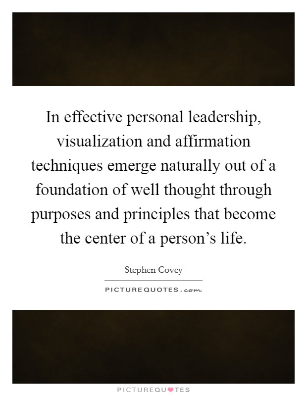 In effective personal leadership, visualization and affirmation techniques emerge naturally out of a foundation of well thought through purposes and principles that become the center of a person's life Picture Quote #1