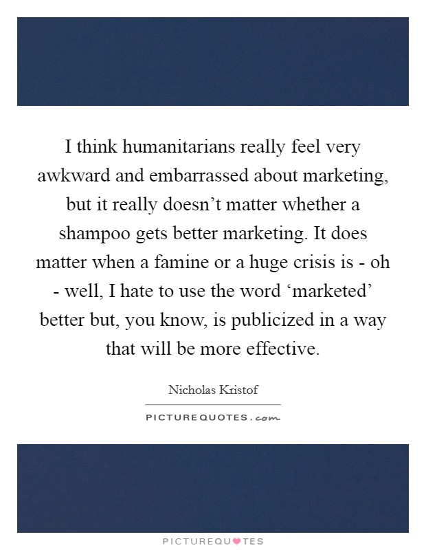 I think humanitarians really feel very awkward and embarrassed about marketing, but it really doesn't matter whether a shampoo gets better marketing. It does matter when a famine or a huge crisis is - oh - well, I hate to use the word 'marketed' better but, you know, is publicized in a way that will be more effective Picture Quote #1