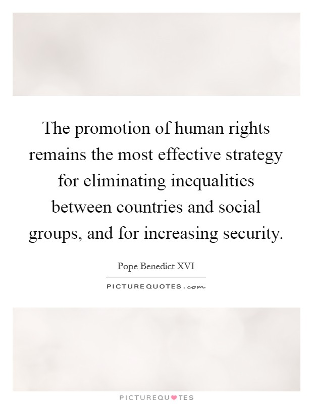 The promotion of human rights remains the most effective strategy for eliminating inequalities between countries and social groups, and for increasing security Picture Quote #1