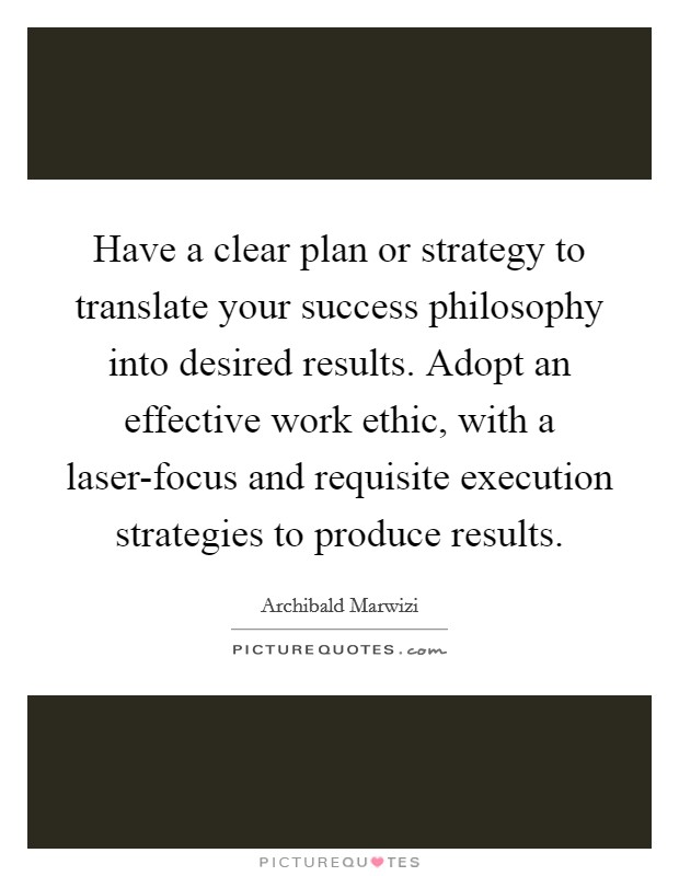 Have a clear plan or strategy to translate your success philosophy into desired results. Adopt an effective work ethic, with a laser-focus and requisite execution strategies to produce results Picture Quote #1