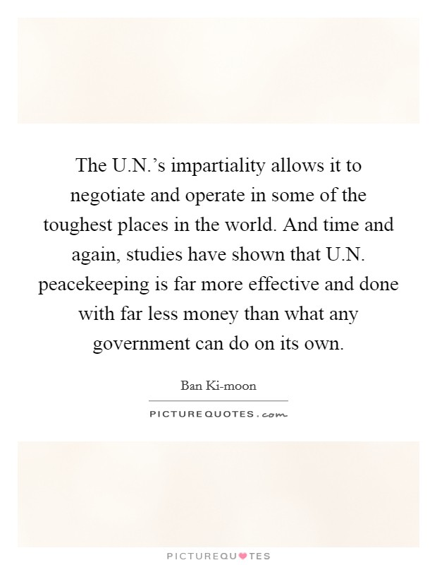 The U.N.'s impartiality allows it to negotiate and operate in some of the toughest places in the world. And time and again, studies have shown that U.N. peacekeeping is far more effective and done with far less money than what any government can do on its own Picture Quote #1