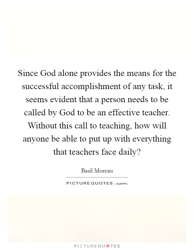 Since God alone provides the means for the successful accomplishment of any task, it seems evident that a person needs to be called by God to be an effective teacher. Without this call to teaching, how will anyone be able to put up with everything that teachers face daily? Picture Quote #1