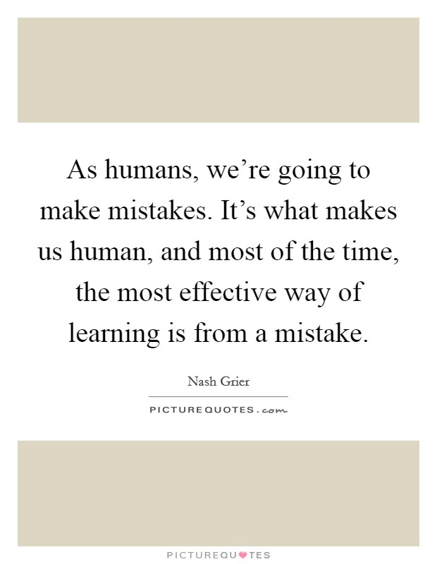 As humans, we're going to make mistakes. It's what makes us human, and most of the time, the most effective way of learning is from a mistake Picture Quote #1