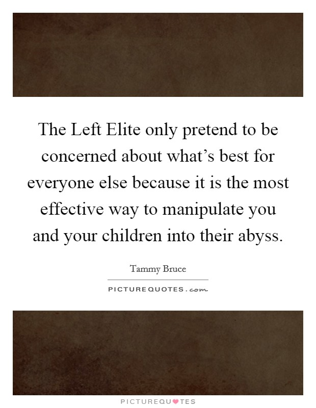 The Left Elite only pretend to be concerned about what's best for everyone else because it is the most effective way to manipulate you and your children into their abyss Picture Quote #1