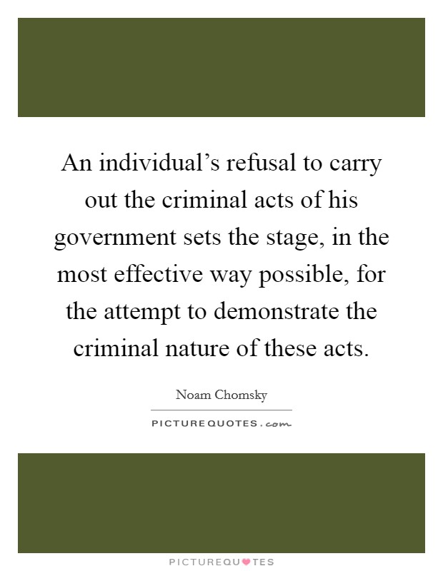 An individual's refusal to carry out the criminal acts of his government sets the stage, in the most effective way possible, for the attempt to demonstrate the criminal nature of these acts Picture Quote #1