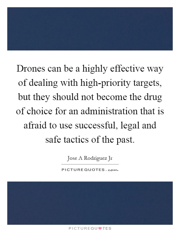 Drones can be a highly effective way of dealing with high-priority targets, but they should not become the drug of choice for an administration that is afraid to use successful, legal and safe tactics of the past Picture Quote #1