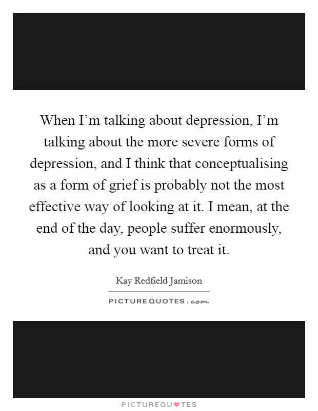 When I'm talking about depression, I'm talking about the more severe forms of depression, and I think that conceptualising as a form of grief is probably not the most effective way of looking at it. I mean, at the end of the day, people suffer enormously, and you want to treat it Picture Quote #1