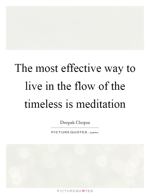 The most effective way to live in the flow of the timeless is meditation Picture Quote #1