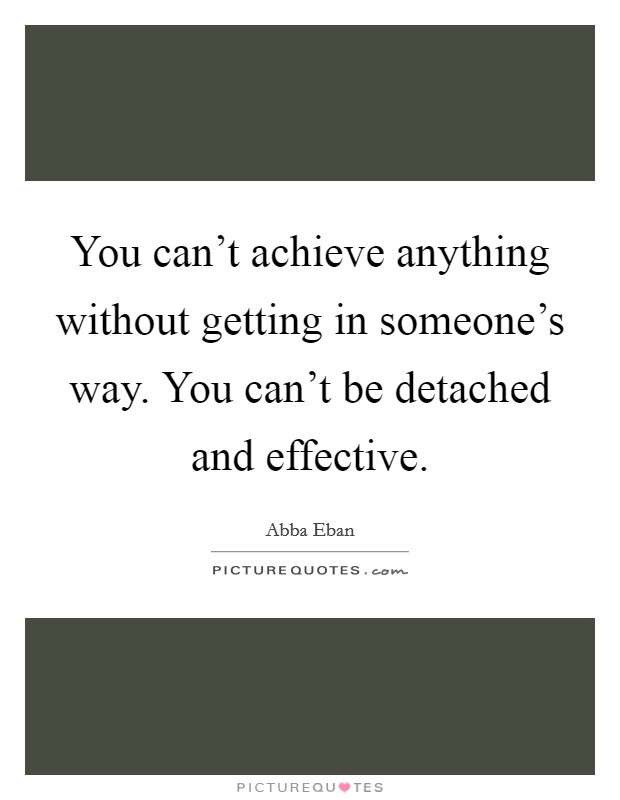You can't achieve anything without getting in someone's way. You can't be detached and effective Picture Quote #1