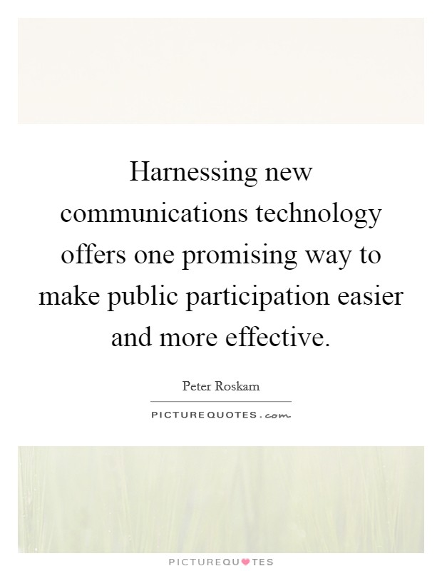 Harnessing new communications technology offers one promising way to make public participation easier and more effective Picture Quote #1