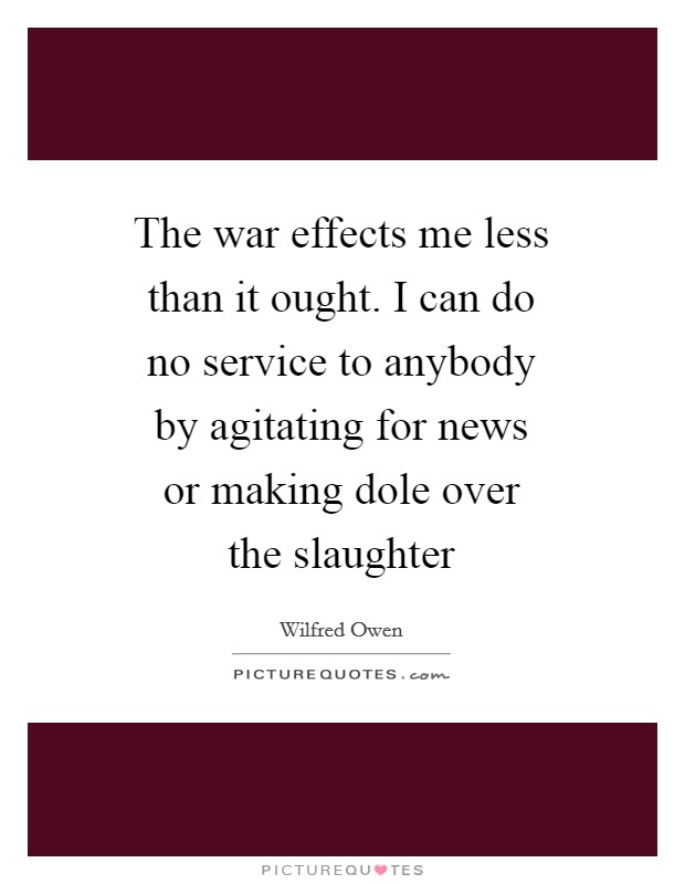 The war effects me less than it ought. I can do no service to anybody by agitating for news or making dole over the slaughter Picture Quote #1