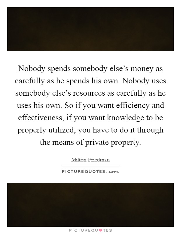 Nobody spends somebody else's money as carefully as he spends his own. Nobody uses somebody else's resources as carefully as he uses his own. So if you want efficiency and effectiveness, if you want knowledge to be properly utilized, you have to do it through the means of private property Picture Quote #1