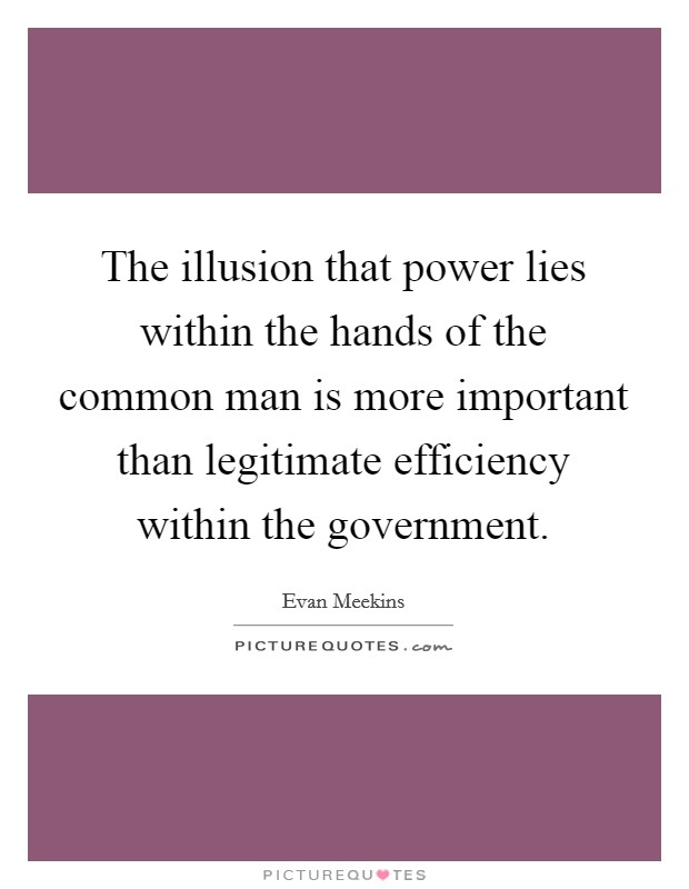 The illusion that power lies within the hands of the common man is more important than legitimate efficiency within the government Picture Quote #1