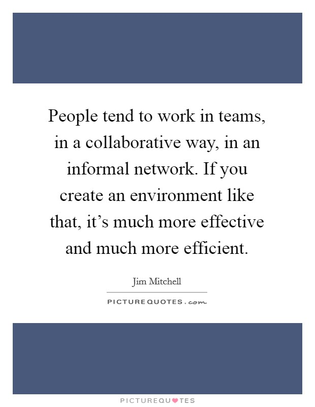 People tend to work in teams, in a collaborative way, in an informal network. If you create an environment like that, it's much more effective and much more efficient Picture Quote #1
