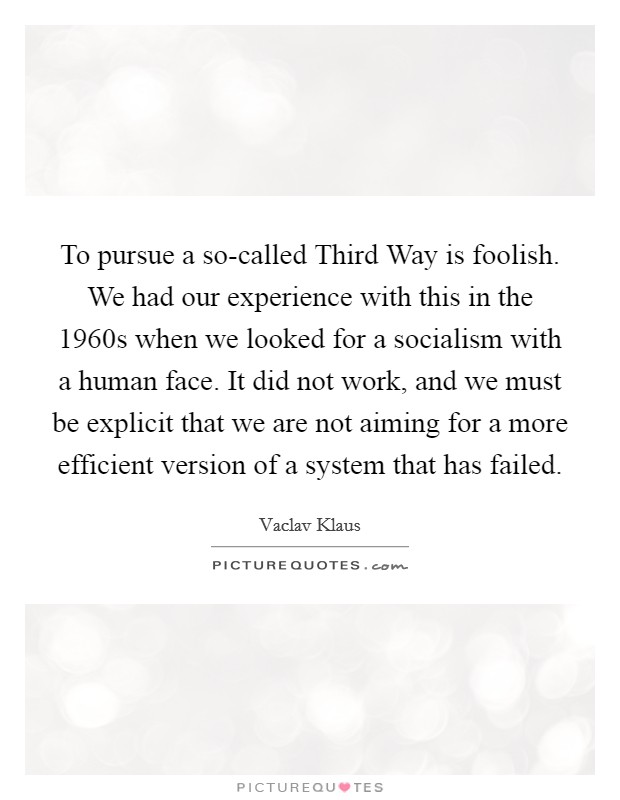 To pursue a so-called Third Way is foolish. We had our experience with this in the 1960s when we looked for a socialism with a human face. It did not work, and we must be explicit that we are not aiming for a more efficient version of a system that has failed Picture Quote #1