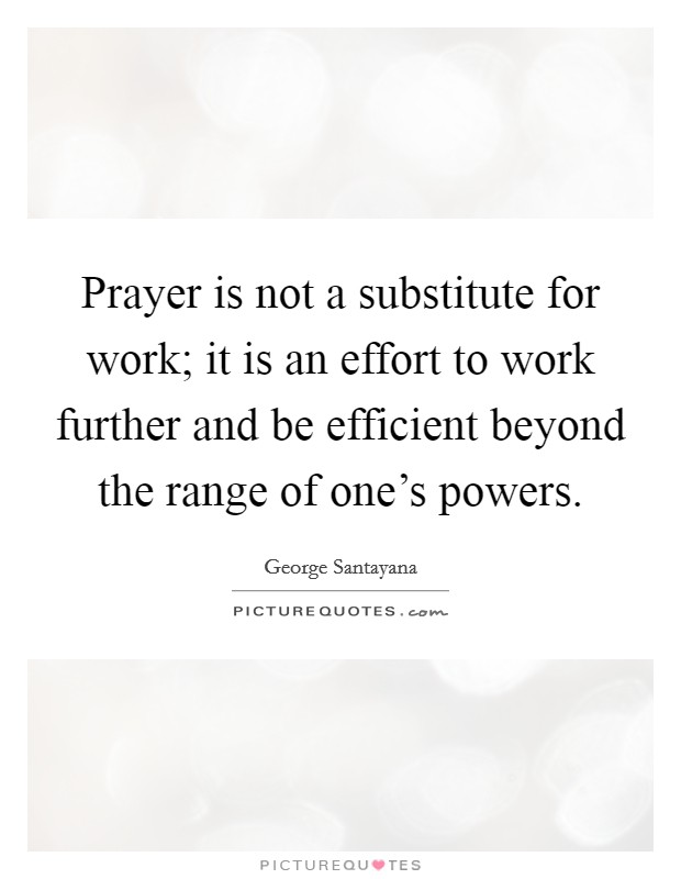Prayer is not a substitute for work; it is an effort to work further and be efficient beyond the range of one's powers Picture Quote #1